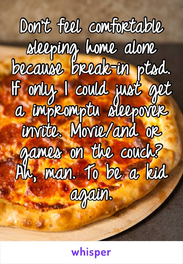 Don't feel comfortable sleeping home alone because break-in ptsd. If only I could just get a impromptu sleepover invite. Movie/and or games on the couch? Ah, man. To be a kid again.