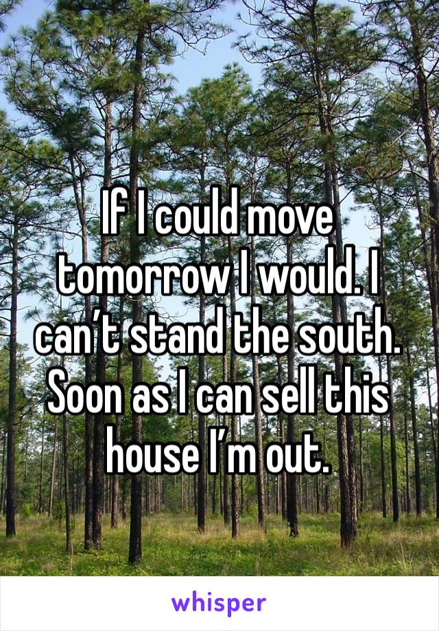 If I could move tomorrow I would. I can't stand the south. Soon as I can sell this house I'm out.