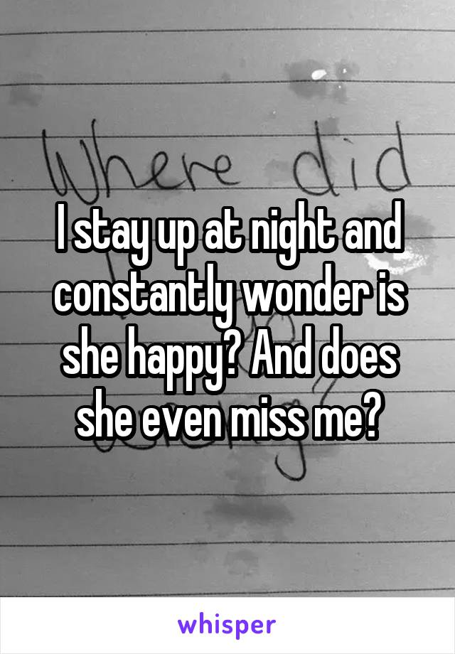 I stay up at night and constantly wonder is she happy? And does she even miss me?