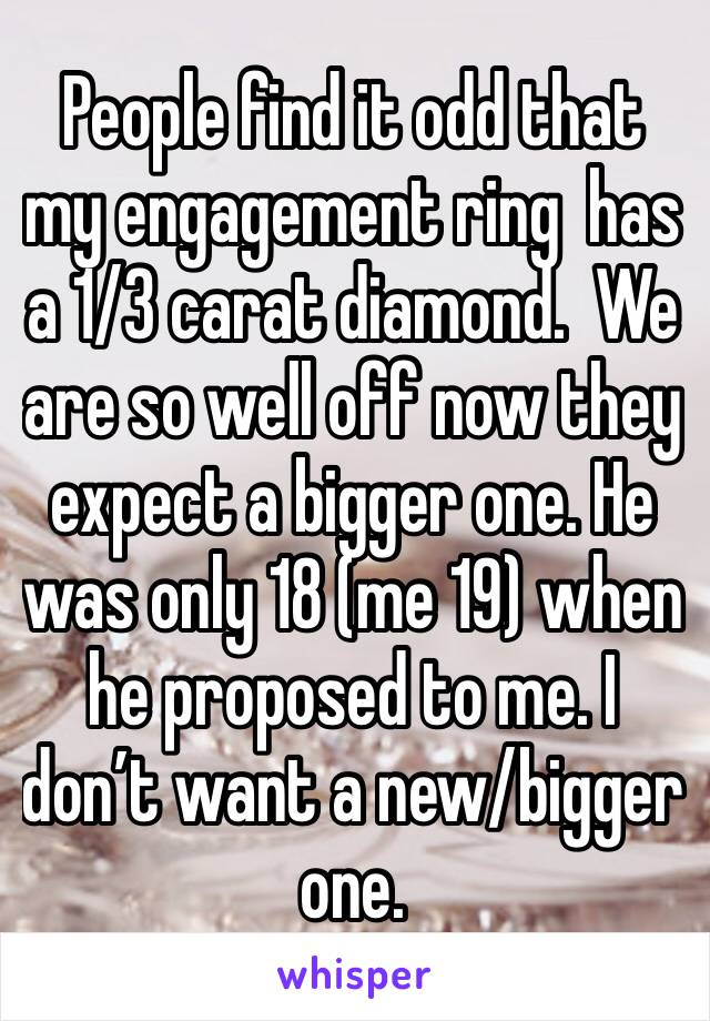 People find it odd that my engagement ring  has a 1/3 carat diamond.  We are so well off now they expect a bigger one. He was only 18 (me 19) when he proposed to me. I don't want a new/bigger one.