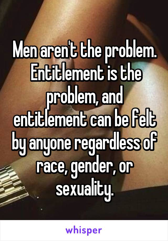 Men aren't the problem.  Entitlement is the problem, and entitlement can be felt by anyone regardless of race, gender, or sexuality.