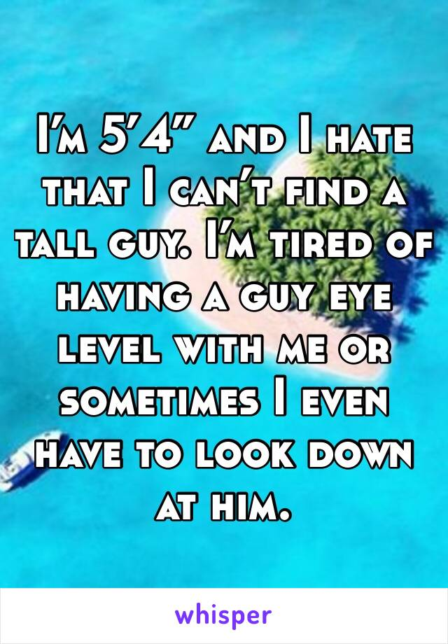 "I'm 5'4"" and I hate that I can't find a tall guy. I'm tired of having a guy eye level with me or sometimes I even have to look down at him."
