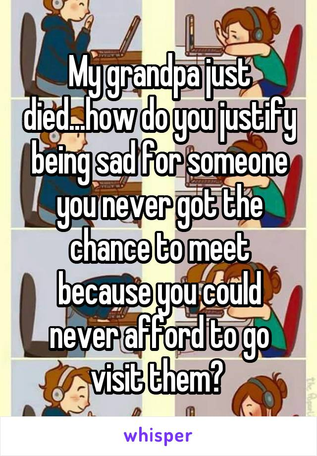 My grandpa just died...how do you justify being sad for someone you never got the chance to meet because you could never afford to go visit them?