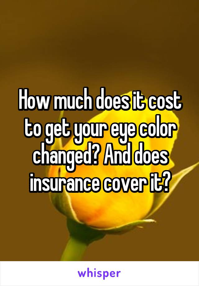 How much does it cost to get your eye color changed? And does insurance cover it?