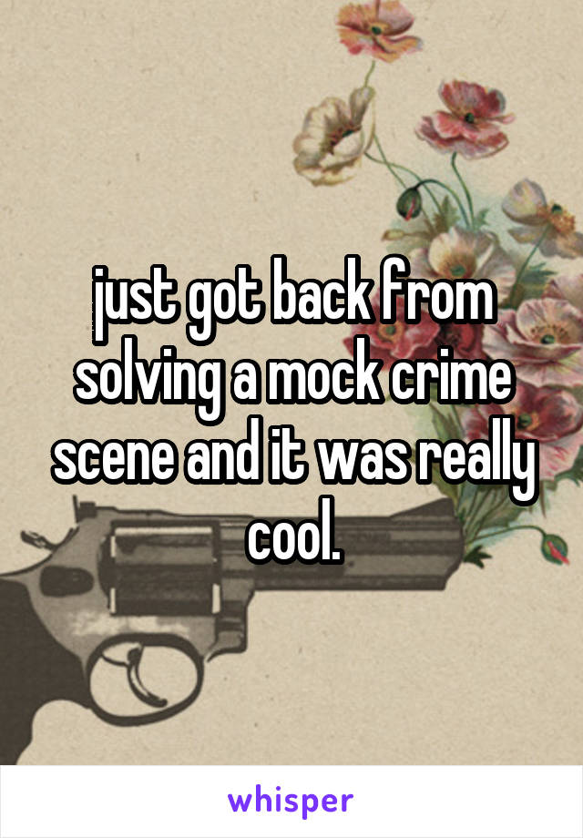 just got back from solving a mock crime scene and it was really cool.