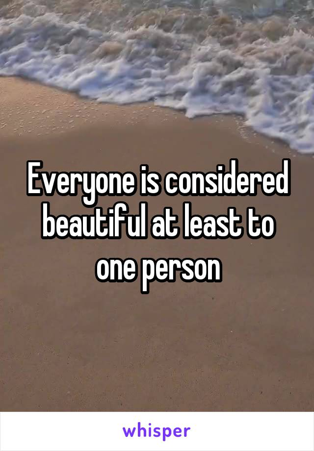 Everyone is considered beautiful at least to one person