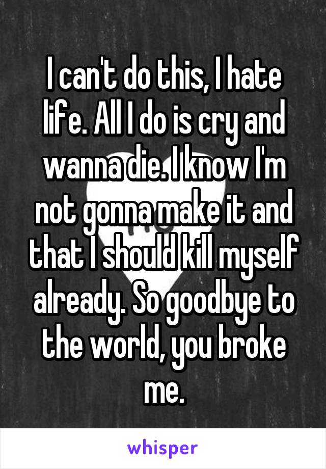 I can't do this, I hate life. All I do is cry and wanna die. I know I'm not gonna make it and that I should kill myself already. So goodbye to the world, you broke me.
