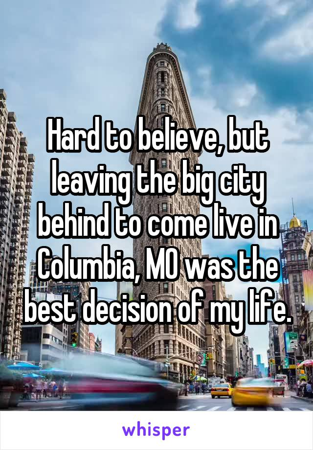 Hard to believe, but leaving the big city behind to come live in Columbia, MO was the best decision of my life.