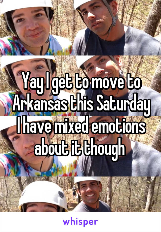 Yay I get to move to Arkansas this Saturday I have mixed emotions about it though