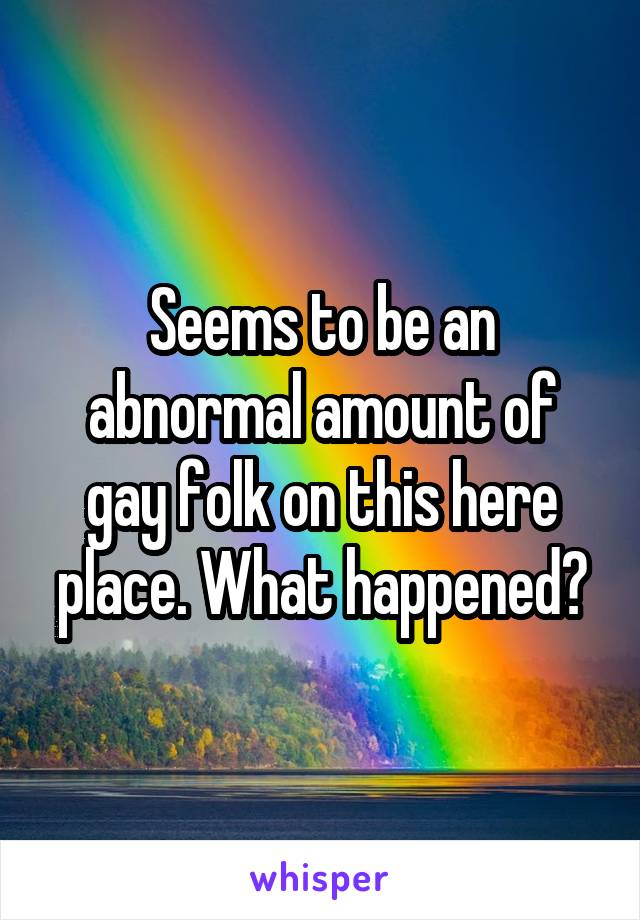 Seems to be an abnormal amount of gay folk on this here place. What happened?