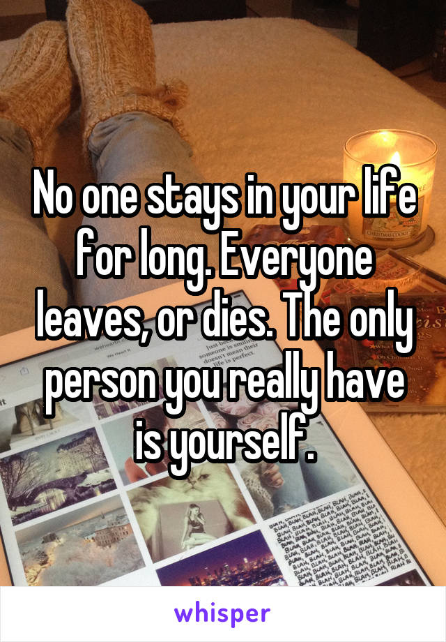 No one stays in your life for long. Everyone leaves, or dies. The only person you really have is yourself.