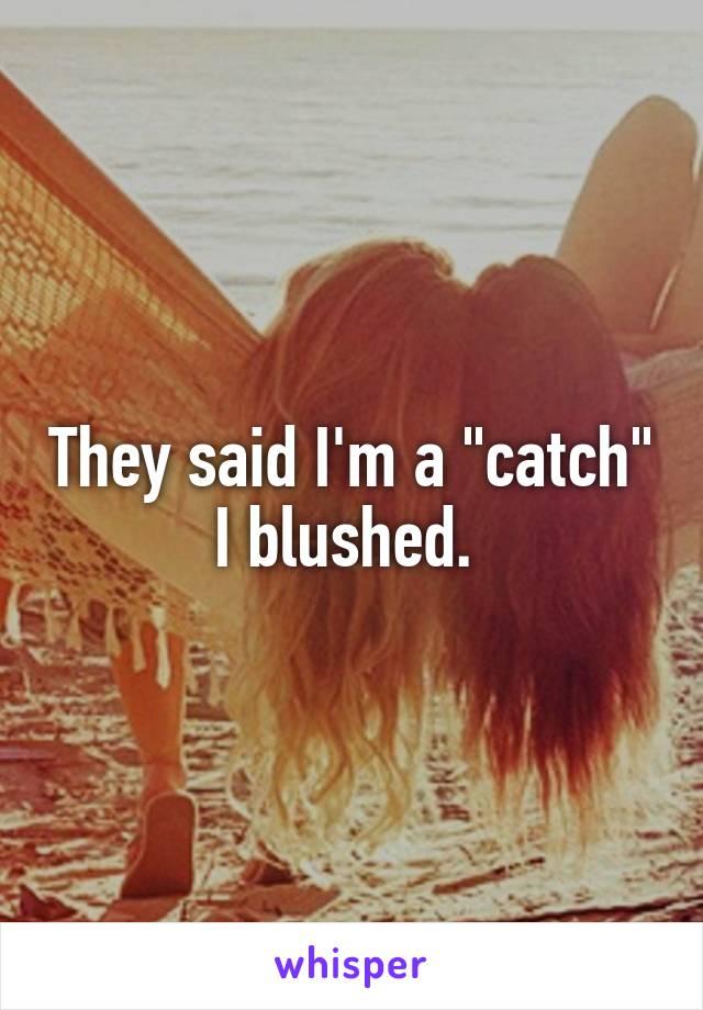 "They said I'm a ""catch"" I blushed."