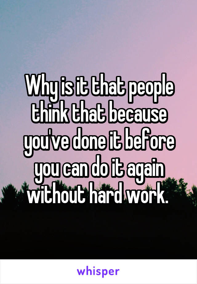 Why is it that people think that because you've done it before you can do it again without hard work.