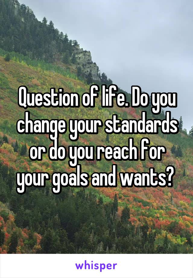 Question of life. Do you change your standards or do you reach for your goals and wants?