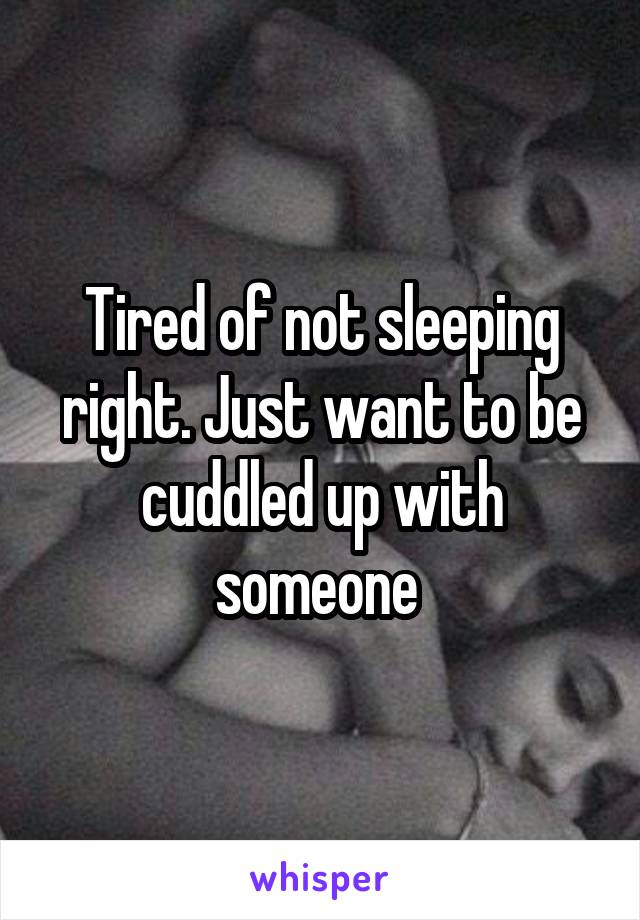 Tired of not sleeping right. Just want to be cuddled up with someone