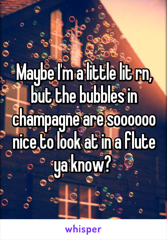 Maybe I'm a little lit rn, but the bubbles in champagne are soooooo nice to look at in a flute ya know?