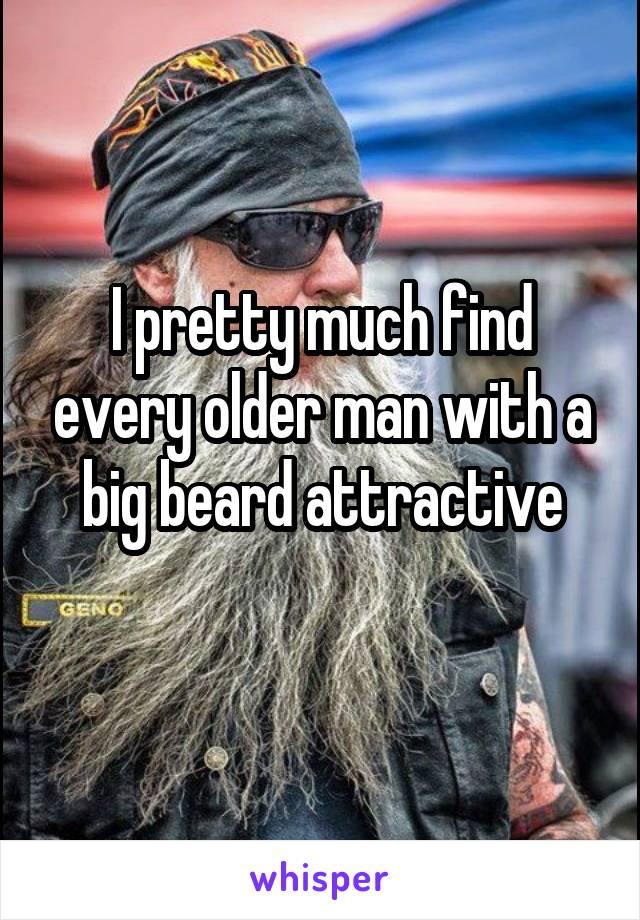 I pretty much find every older man with a big beard attractive
