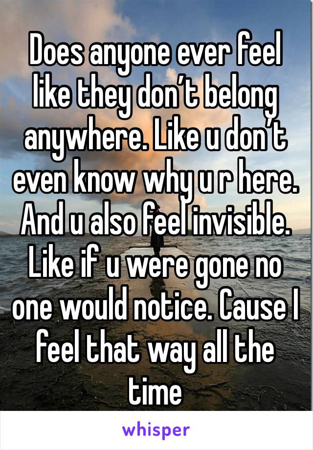 Does anyone ever feel like they don't belong anywhere. Like u don't even know why u r here. And u also feel invisible. Like if u were gone no one would notice. Cause I feel that way all the time