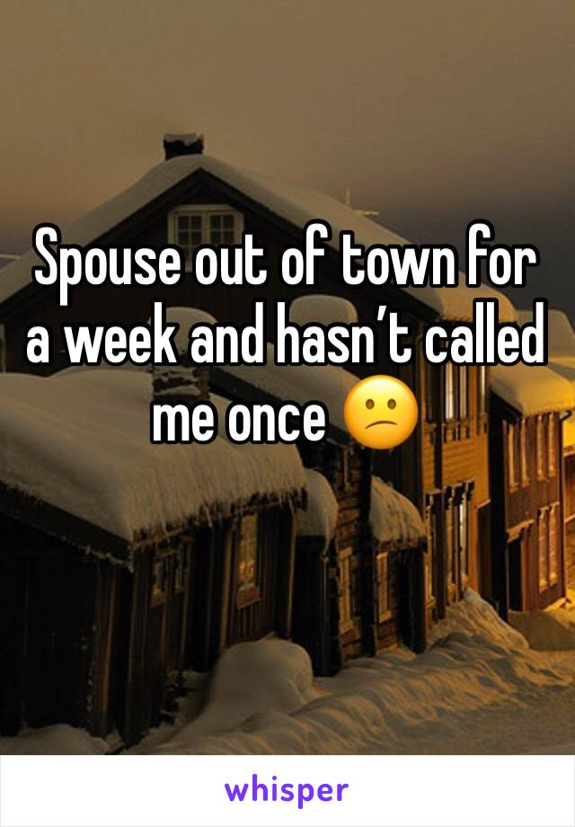 Spouse out of town for a week and hasn't called me once 😕