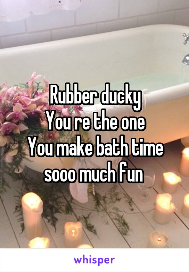 Rubber ducky You re the one You make bath time sooo much fun