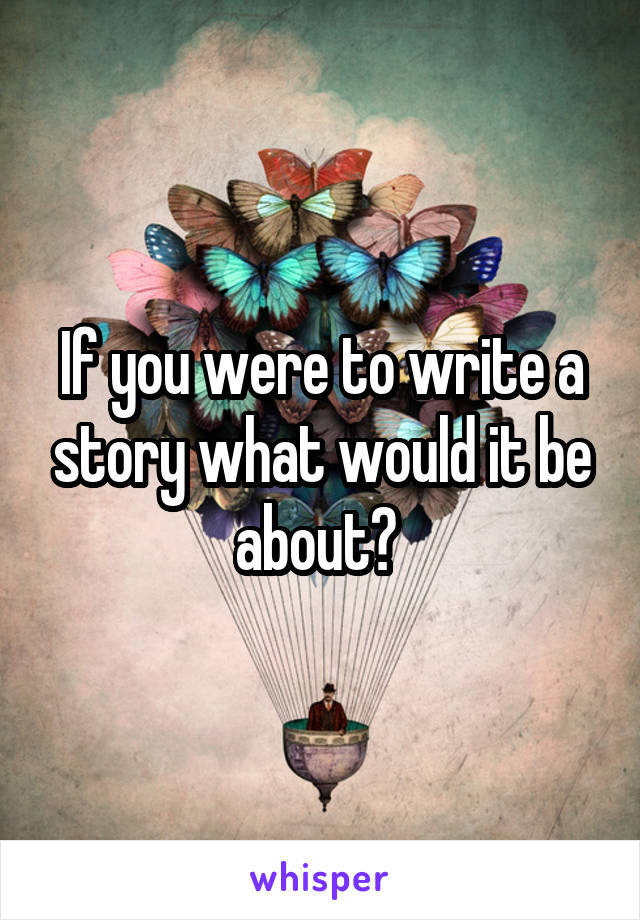 If you were to write a story what would it be about?