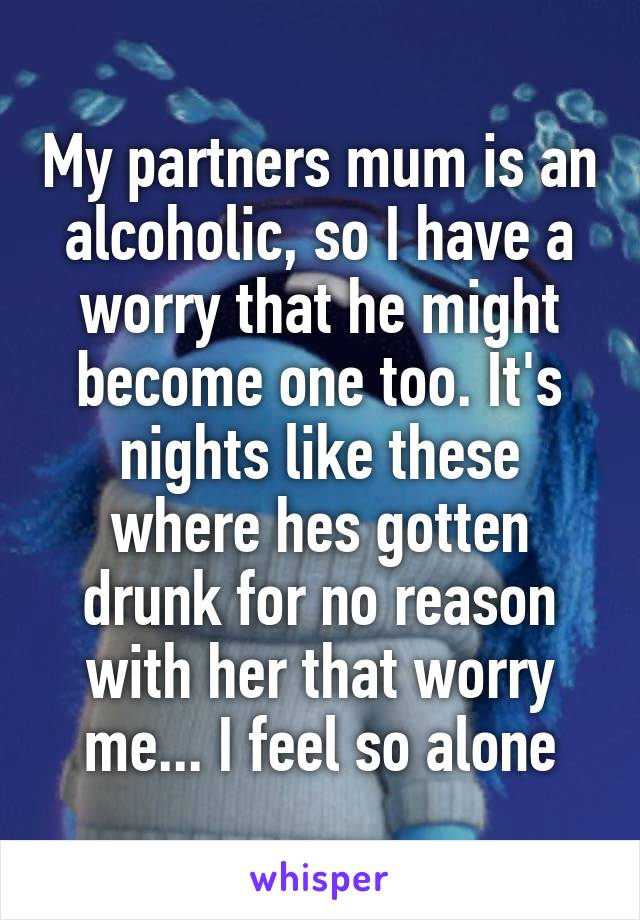 My partners mum is an alcoholic, so I have a worry that he might become one too. It's nights like these where hes gotten drunk for no reason with her that worry me... I feel so alone