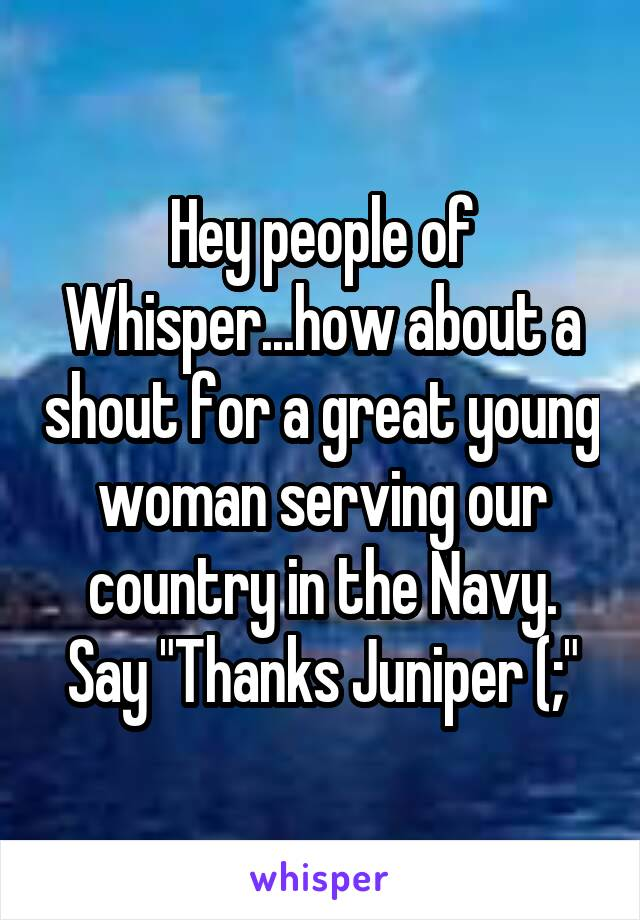"""Hey people of Whisper...how about a shout for a great young woman serving our country in the Navy. Say """"Thanks Juniper (;"""""""