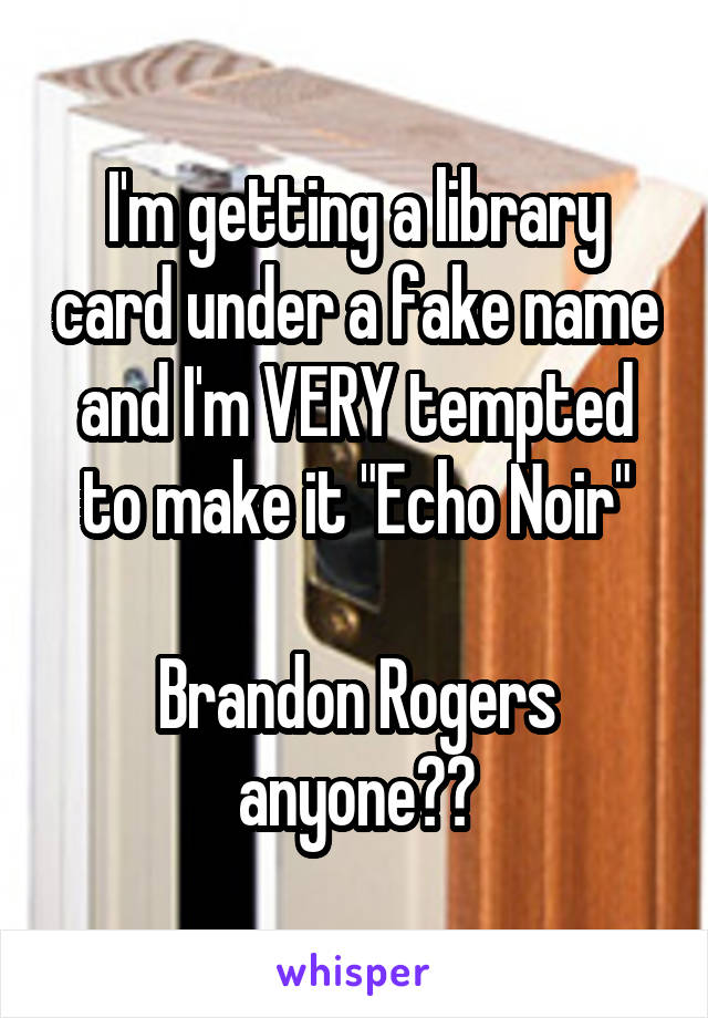 "I'm getting a library card under a fake name and I'm VERY tempted to make it ""Echo Noir""  Brandon Rogers anyone??"