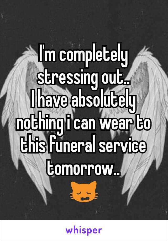 I'm completely stressing out.. I have absolutely nothing i can wear to this funeral service tomorrow.. 🙀