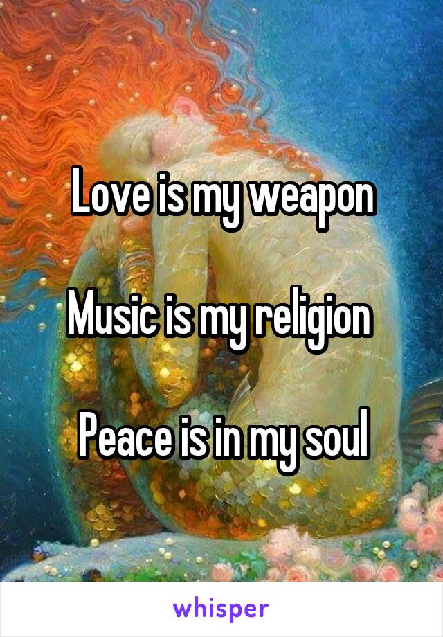Love is my weapon  Music is my religion   Peace is in my soul