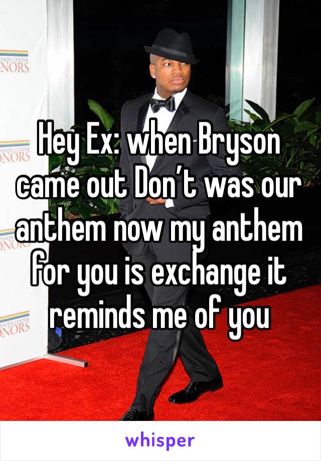 Hey Ex: when Bryson came out Don't was our anthem now my anthem for you is exchange it reminds me of you