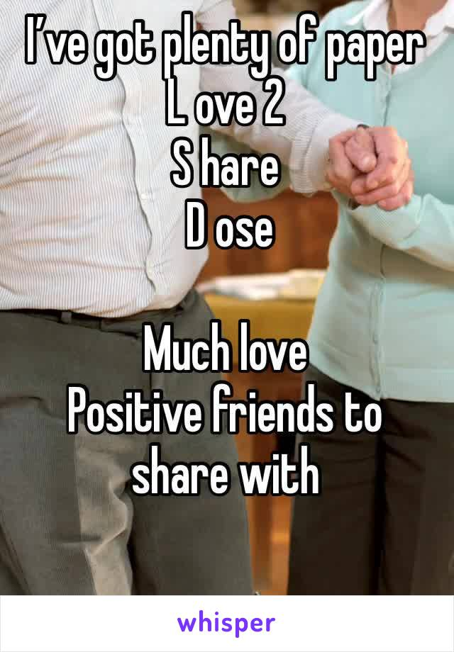 I've got plenty of paper L ove 2 S hare  D ose   Much love Positive friends to share with