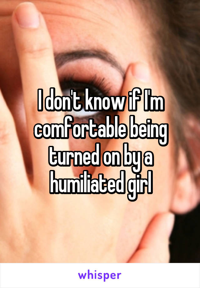 I don't know if I'm comfortable being turned on by a humiliated girl