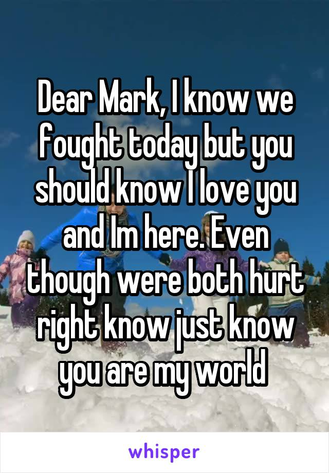 Dear Mark, I know we fought today but you should know I love you and Im here. Even though were both hurt right know just know you are my world