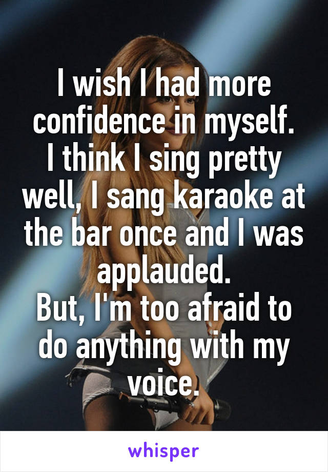 I wish I had more confidence in myself. I think I sing pretty well, I sang karaoke at the bar once and I was applauded. But, I'm too afraid to do anything with my voice.