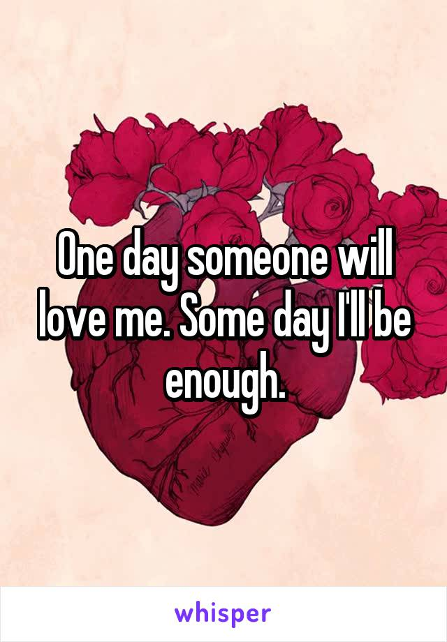 One day someone will love me. Some day I'll be enough.