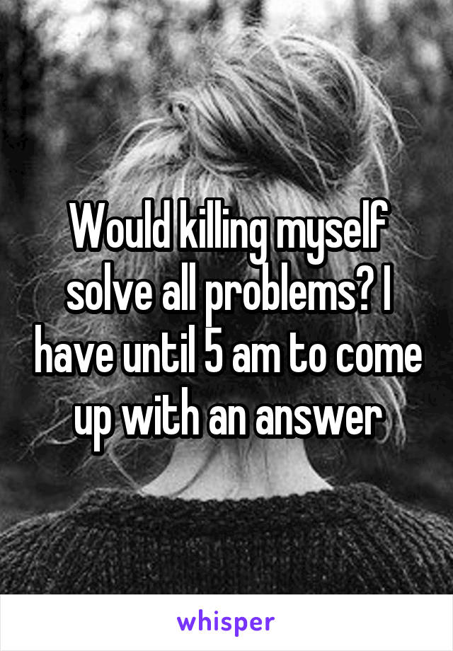 Would killing myself solve all problems? I have until 5 am to come up with an answer