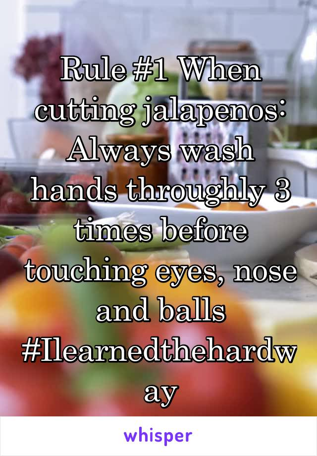 Rule #1 When cutting jalapenos: Always wash hands throughly 3 times before touching eyes, nose and balls #Ilearnedthehardway