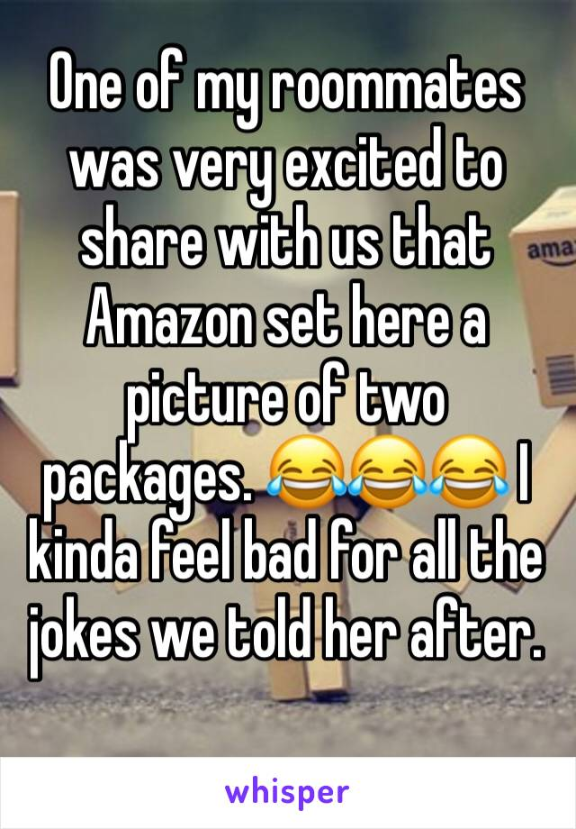 One of my roommates was very excited to share with us that Amazon set here a picture of two packages. 😂😂😂 I kinda feel bad for all the jokes we told her after.