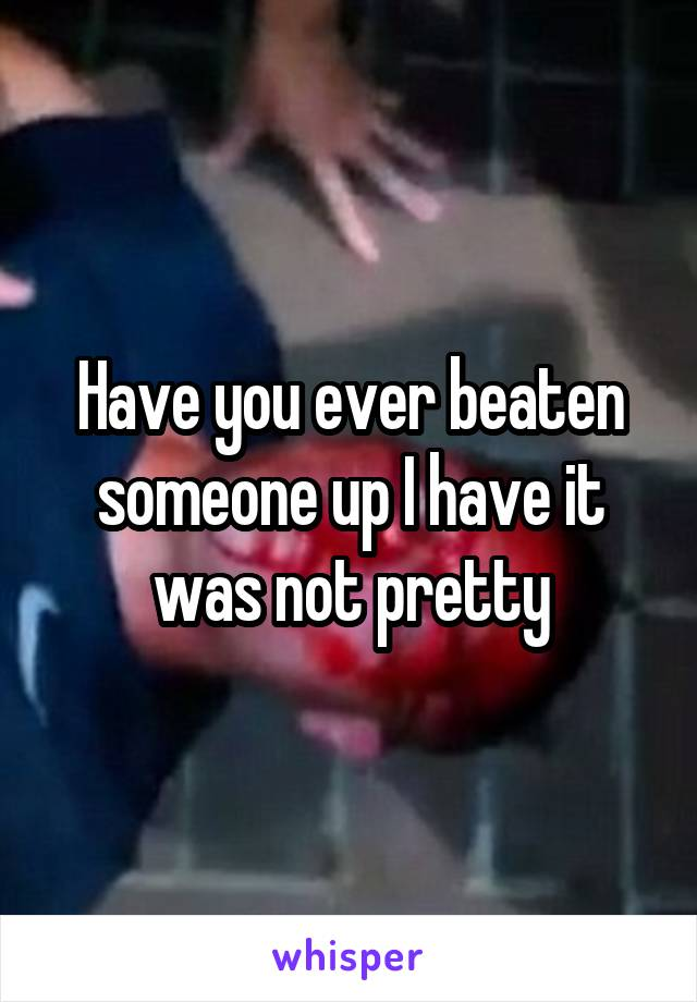 Have you ever beaten someone up I have it was not pretty