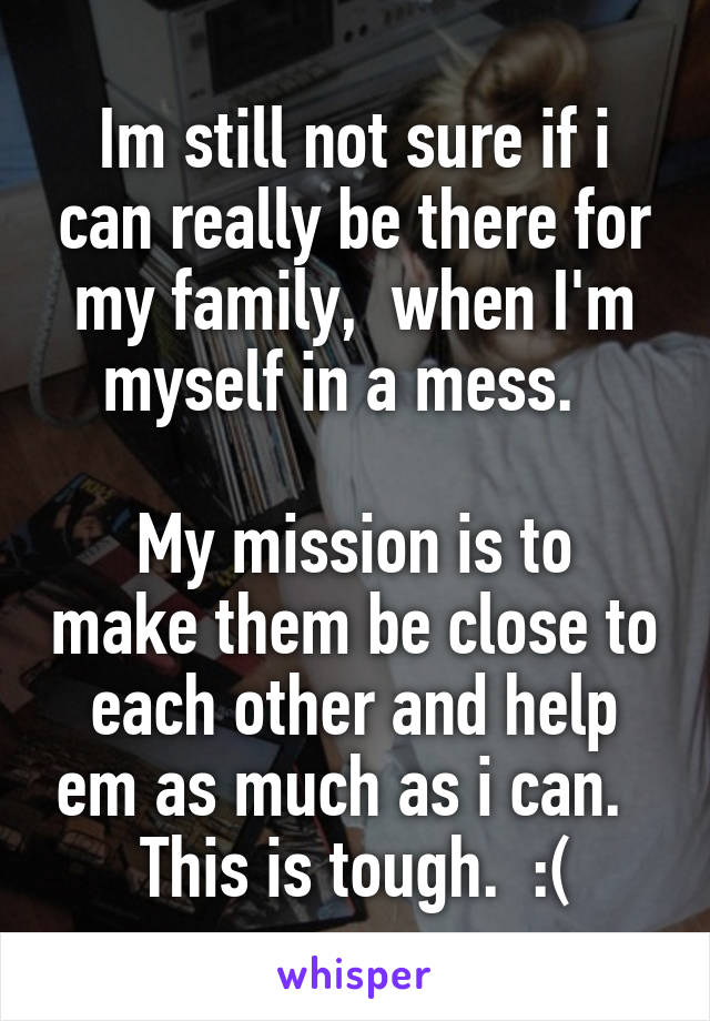 Im still not sure if i can really be there for my family,  when I'm myself in a mess.    My mission is to make them be close to each other and help em as much as i can.   This is tough.  :(