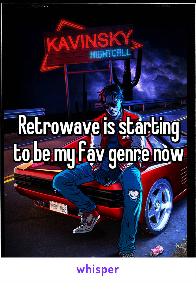 Retrowave is starting to be my fav genre now