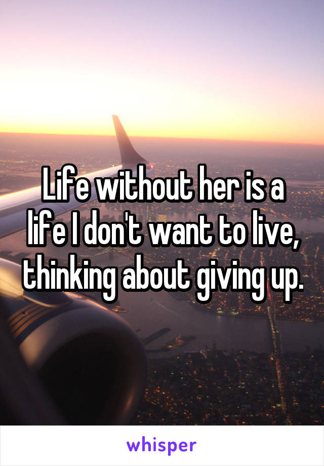 Life without her is a life I don't want to live, thinking about giving up.