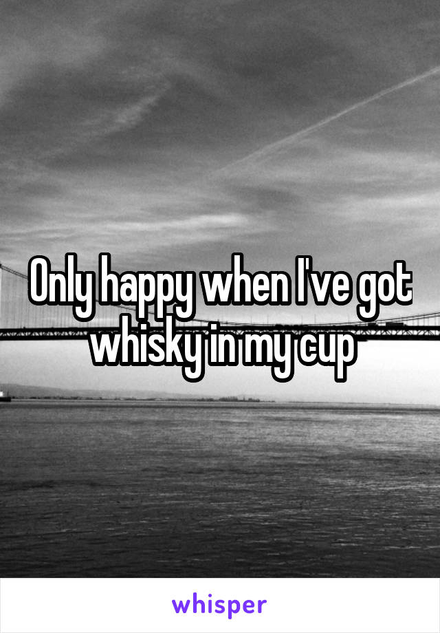 Only happy when I've got whisky in my cup