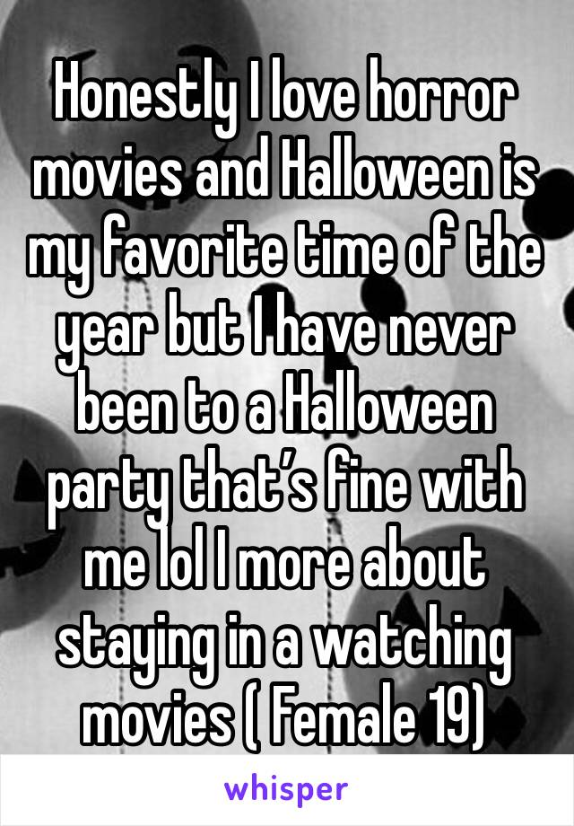 Honestly I love horror movies and Halloween is my favorite time of the year but I have never been to a Halloween party that's fine with me lol I more about staying in a watching movies ( Female 19)