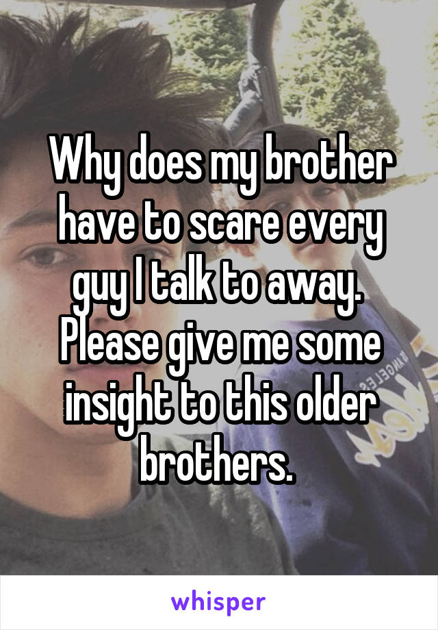 Why does my brother have to scare every guy I talk to away.  Please give me some insight to this older brothers.