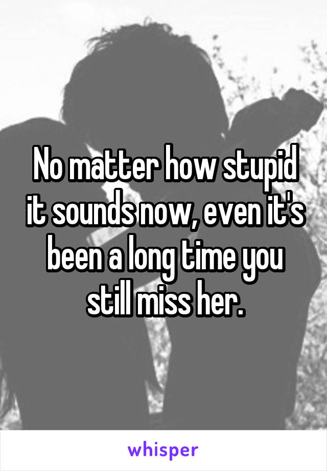 No matter how stupid it sounds now, even it's been a long time you still miss her.
