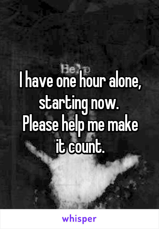I have one hour alone, starting now.  Please help me make  it count.