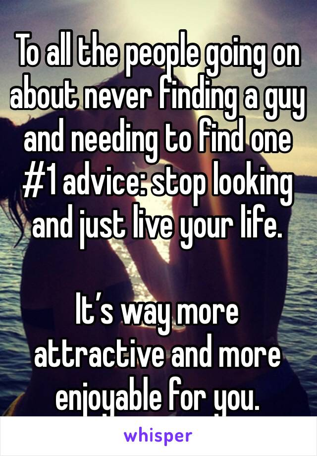 To all the people going on about never finding a guy and needing to find one #1 advice: stop looking and just live your life.   It's way more attractive and more enjoyable for you.