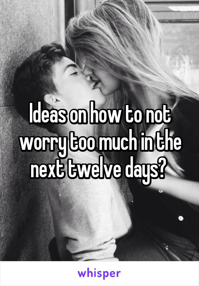 Ideas on how to not worry too much in the next twelve days?